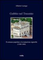 Gubbio nel Trecento. Il comune popolare e la mutazione signorile (1300-1404) - Luongo Alberto