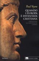 Quando l'Europa è diventata cristiana (312-394). Costantino, la conversione, l'impero - Veyne Paul