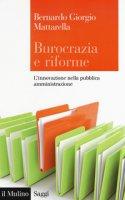 Burocrazia e riforme. L'innovazione nella pubblica amministrazione - Mattarella Bernardo Giorgio