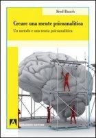 Creare una mente psicoanalitica. Un metodo ed una teoria psicoanalitica - Busch Fred