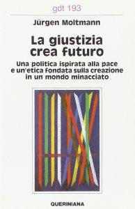 Copertina di 'La giustizia crea futuro. Una politica ispirata alla pace e un'etica fondata sulla creazione in un mondo minacciato (gdt 1939'