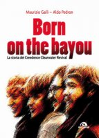 Born on the Bayou. La storia dei Creedence Clearwater Revival - Galli Maurizio, Pedron Aldo