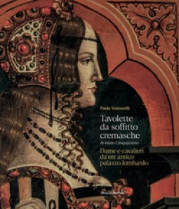 Copertina di 'Tavolette da soffitto cremasche di inizio Cinquecento. Dame e cavalieri da un antico palazzo lombardo'