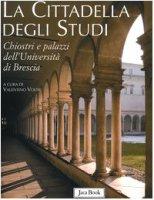 La cittadella degli studi. Chiostri e palazzi dell'Università di Brescia