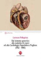 Dal sintomo generico alla malattia di cuore ed alla Cardiologia Ospedaliera Pugliese (1782-1980) - Pellegrino Lorenzo
