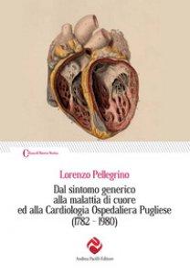 Copertina di 'Dal sintomo generico alla malattia di cuore ed alla Cardiologia Ospedaliera Pugliese (1782-1980)'