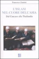 L' Islam nel cuore dell'Asia. Dal Caucaso alla Thailandia - Francesco Zannini