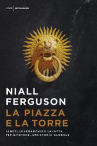 Copertina di 'La piazza e la torre. Le reti, le gerarchie e la lotta per il potere. Una storia globale'