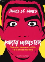 Party monster. Storia vera e favolosa dei club kids e di un omicidio in discoteca - St. James James