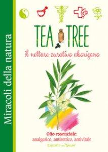 Copertina di 'Tea tree. Il nettare curativo aborigeno. Olio essenziale: analgesico, antisettico, antivirale'