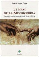 Le mani della misericordia. Formazione umana attraverso le figure bibliche [vol_2] - Costa Grazia M.