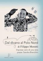 Dal divano al Polo Nord. Imprese vere di una vera pazza: Sandra Bianchini - Moretti Filippo