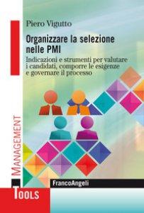 Copertina di 'Organizzare la selezione nelle PMI. Indicazioni e strumenti per valutare i candidati, comporre le esigenze e governare il processo'