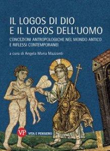 Copertina di 'Logos di Dio e il logos dell'uomo. Concezioni antropologiche nel mondo antico e riflessi contemporanei (Il)'