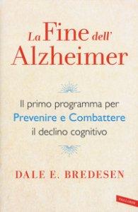 Copertina di 'La fine dell'Alzheimer. Il primo programma per prevenire e combattere il declino cognitivo'