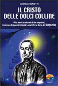 Copertina di 'Il Cristo delle dolci colline. Vita, morte e miracoli di due sognatori: Francesco Grignaschi e David Lazzaretti, la storia dei Magnetici'