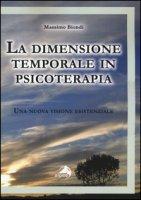 La dimensione temporale in psicoterapia. Una nuova visione esistenziale - Biondi Massimo
