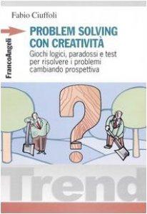 Copertina di 'Problem solving con creatività. Giochi logici, paradossi e test per risolvere i problemi cambiando prospettiva'