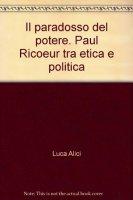 Paradosso del potere. Paul Ricoeur tra etica e politica (Il) - Luca Alici