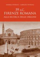 59 a.C. Firenze romana. Alla ricerca delle origini - Petrioli Andrea, Petrioli Fabrizio