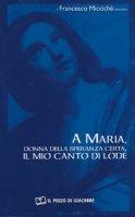 A Maria, donna della speranza certa, il mio canto di lode - Miccichè Francesco