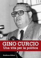 Gino Curcio. Una vita per la politica - Di Fazio Maurizio, Sammartino Giuseppe