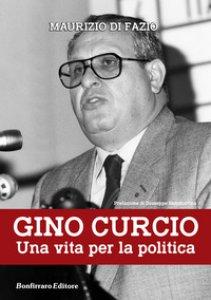 Copertina di 'Gino Curcio. Una vita per la politica'