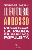 Il futuro addosso. L'incertezza, la paura e il farmaco populista - Capelli Ferruccio