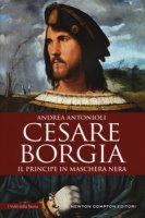Cesare Borgia. Il principe in maschera nera - Antonioli Andrea