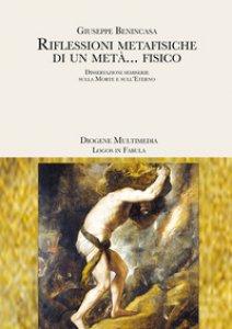 Copertina di 'Riflessioni metafisiche di un metà... fisico. Dissertazioni semiserie sulla morte e sull'eterno'