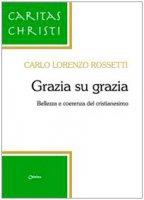 Grazia su grazia. Bellezza e coerenza del cristianesimo - Rossetti Carlo L.