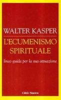 L' ecumenismo spirituale. Linee-guida per la sua attuazione - Kasper Walter