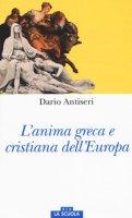 L' anima greca e cristiana dell'Europa - Antiseri Dario