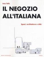 Il negozio all'italiana. Spazi, architetture e città - Tolic Ines