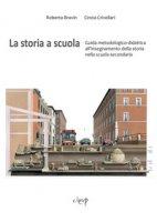 La storia a scuola. Guida metodologico-didattica all'insegnamento della storia nella scuola secondaria - Bravin Roberta, Crivellari Cinzia