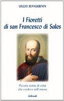 I fioretti di San Francesco di Sales. Piccola storia di colui che credeva nell'amore - Jeanguenin Gilles