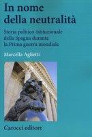 In nome della neutralità. Storia politico-istituzionale della Spagna durante la prima guerra mondiale - Aglietti Marcella