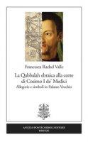 La Qabbalah ebraica alla corte di Cosimo I de' Medici. Allegorie e simboli in Palazzo Vecchio - Valle Francesca Rachel