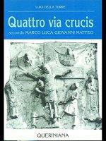 Quattro via crucis. Secondo Marco, Luca, Giovanni, Matteo - Della Torre Luigi