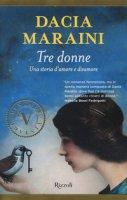 Tre donne. Una storia d'amore e disamore - Maraini Dacia