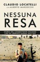 Nessuna resa. Storia del combattente italiano che ha liberato Raqqa dall'Isis - Locatelli Claudio, Marzocchi Alberto