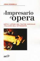 L' impresario d'opera. Arte e affari nel teatro musicale italiano dell'Ottocento - Rosselli John
