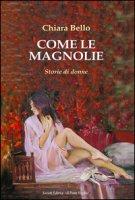 Come le magnolie. Storie di donne - Bello Chiara