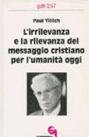 L'irrilevanza e la rilevanza del messaggio cristiano per l'umanità oggi (gdt 257) - Tillich Paul