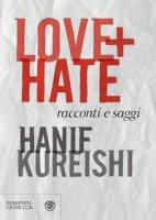 Love + Hate. Racconti e saggi - Kureishi Hanif