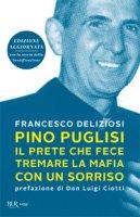 Pino Puglisi, il prete che fece tremare la mafia con un sorriso. Ediz. ampliata - Deliziosi Francesco