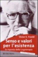Senso e valori per l'esistenza. La risposta della logoterapia - Frankl Viktor E.