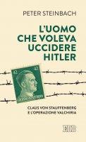 L' uomo che voleva uccidere Hitler - Peter Steinbach