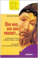 Dio mio, Dio mio perché?.... La passione di Gesù in Matteo, Marco, Luca. Una guida per le comunità cristiane - Giavini Giovanni