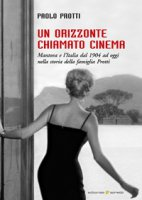 Un orizzonte chiamato cinema. Mantova e l'Italia dal 1904 ad oggi nella storia della famiglia Protti - Protti Paolo